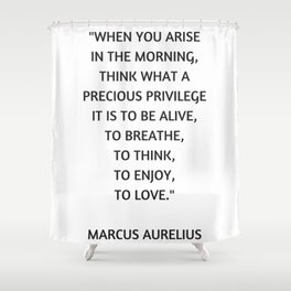 Stoic Philosophy Quote - Marcus Aurelius - What a precious privilege it is to be alive Shower Curtain