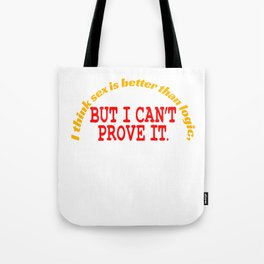 """""""I Think Sex is Better than Logic, But I Can't Prove It"""" tee design for all naughty and liberated! Tote Bag"""