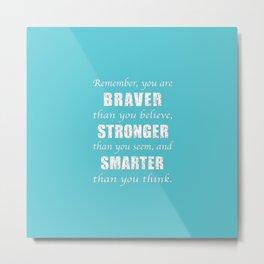 Braver, Stonger, Smarter Metal Print