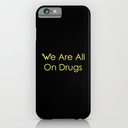 We Are All On Drugs iPhone Case