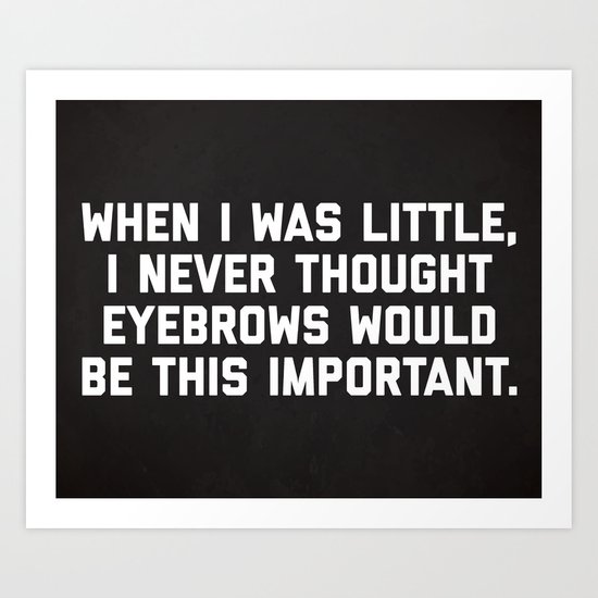 Eyebrows Are Important Funny Quote Art Print