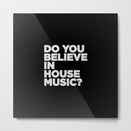 Do you believe house music? House song. Metal Print