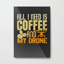 ALL I NEED IS COFFEE AND MY DRONE Metal Print