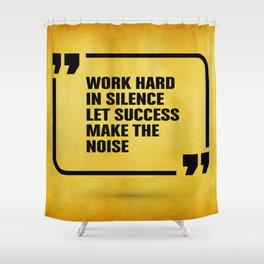 Work hard in silence let success make the Noise Inspirational Quote Shower Curtain