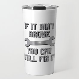 If it Ain't Broke You Can Still Fix it Travel Mug