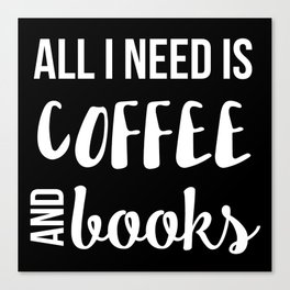 All I Need is Coffee and Books Canvas Print