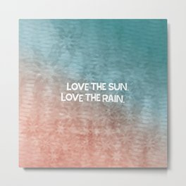 Love the sun. Love the rain. Metal Print