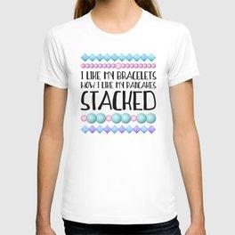 I Like My Bracelets How I Like My Pancakes STACKED T-shirt