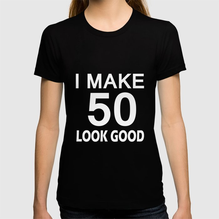 I Make 50 Look Good T Shirt 50th Birthday Gift For Men Women