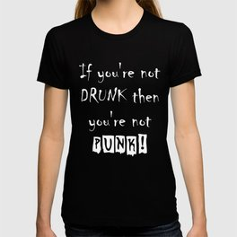 If you're not DRUNK then you're not PUNK! T-shirt