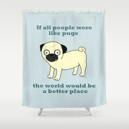 If all people were like pugs... Shower Curtain