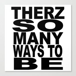 THERZ SO MANY WAYS TO BE Canvas Print