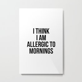 I think i am allergic to mornings Metal Print