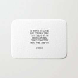 It is not so much our friends' help that helps us as the confident knowledge that they will help us Bath Mat