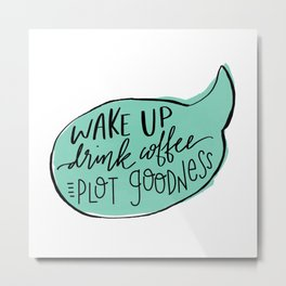 Wake Up. Drink Coffee. Plot Goodness Metal Print