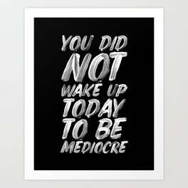 You Did Not Wake Up Today To Be Mediocre black and white monochrome typography poster design Art Print