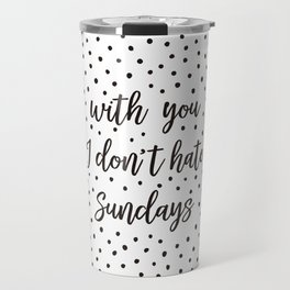 With you I don't hate Sundays Travel Mug