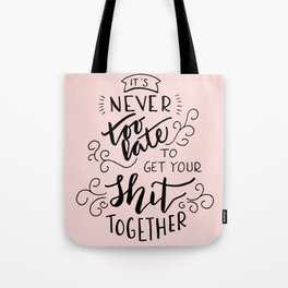 It's never too late to get your shit together Tote Bag