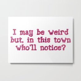 I may be weird, but in this town Metal Print