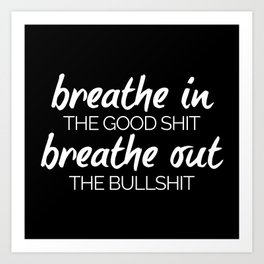 Breathe In The Good Shit Funny Quote Art Print