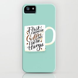 First I Drink the Coffee, Then I Do The Things iPhone Case