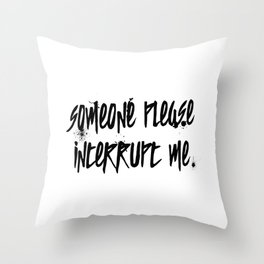 Someone Please Interrupt Me Throw Pillow