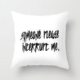 Someone Please Interrupt Me Throw Pillow