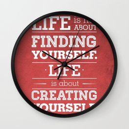 Life is not about finding yourself...Life is about creating yourself! Wall Clock