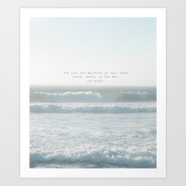 The cure for anything is salt water -  tears, sweat, or the sea. isak dinesen Art Print