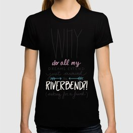 Why do all my dreams extend just around the riverbend? T-shirt