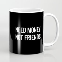 Need Money, Not Friends Funny Quote Coffee Mug