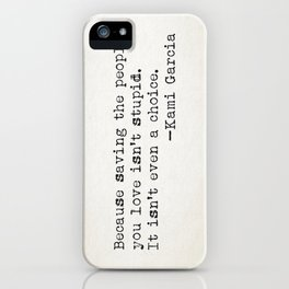 """Because saving the people you love isn't stupid. It isn't even a choice"" -Kami Garcia iPhone Case"