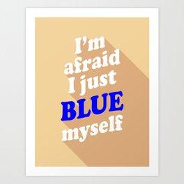 I'm Afraid I Just Blue Myself Art Print