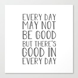 Every day may not be good Canvas Print