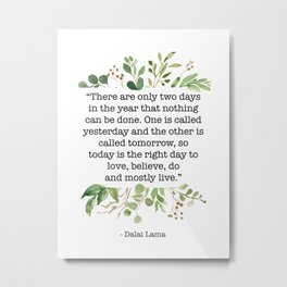 """""""There are only two days in the year that nothing can be done..."""" Yesterday and Tomorrow - Dalai Lama Quote Metal Print"""