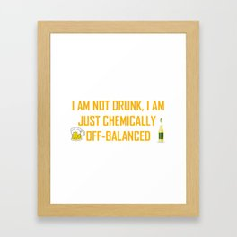I AM NOT DRUNK I AM JUST CHEMICALLY OFF-BALANCED Framed Art Print