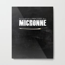 In a World full of Princesses, be a Michonne - black Metal Print