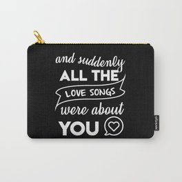 and suddenly all the love songs were about you Carry-All Pouch
