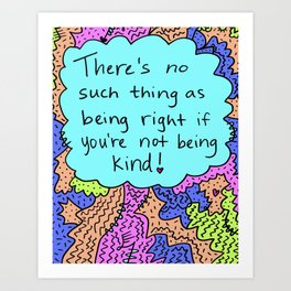 There's no such thing as being right if you're not being kind! Art Print
