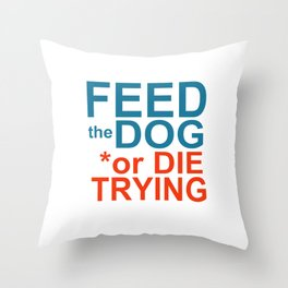 FEED the DOG or DIE TRYING Throw Pillow