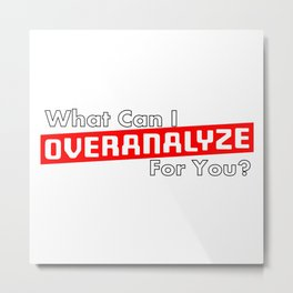 What Can I OVERANALYZE For You? Metal Print
