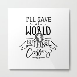I'll Save The World But First Coffee - white Metal Print