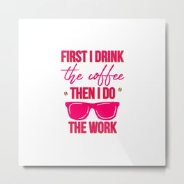 First I Drink the Coffee Then I Do the Work Funny Saying Metal Print