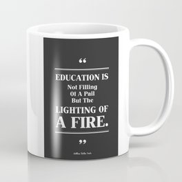 Education Is Not Filling of A Pail But The Lighting Of A Fire. Coffee Mug