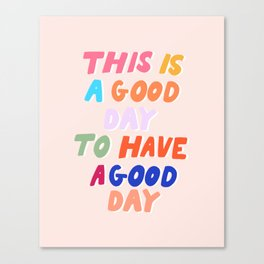 This Is  A Good Day To Have A Good Day Canvas Print