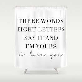 Three Words, Eight Letters, Say It and I'm Yours. I Love You Shower Curtain
