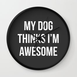 My dog thinks I'm awesome! Wall Clock