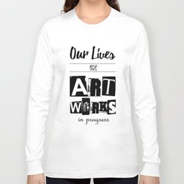Our Lives are Artworks in Progress Long Sleeve T-shirt