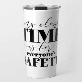 My Alone Time Is For Everyone's Safety Travel Mug