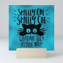 Smelly Cat, Smelly Cat, What Are They Feeding You Mini Art Print